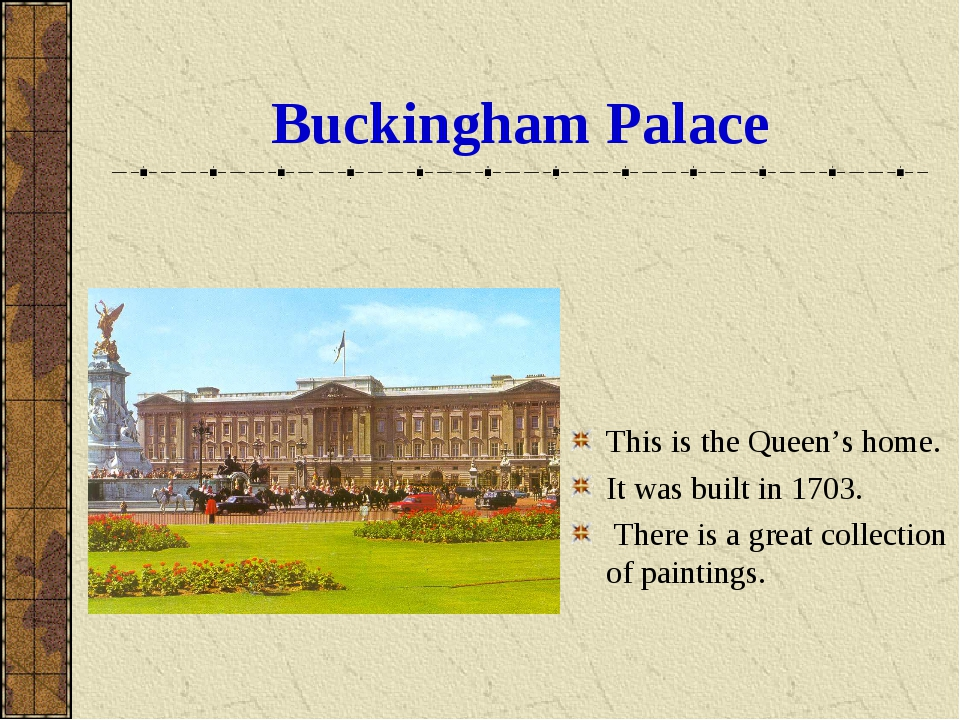 Buckingham Palace This is the Queen's home. It was built in 1703. There is a...