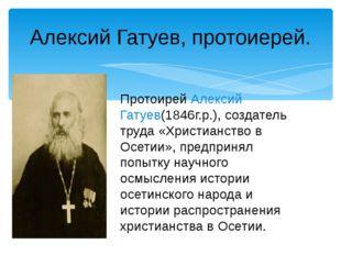 Алексий Гатуев, протоиерей. Протоирей Алексий Гатуев(1846г.р.), создатель тру