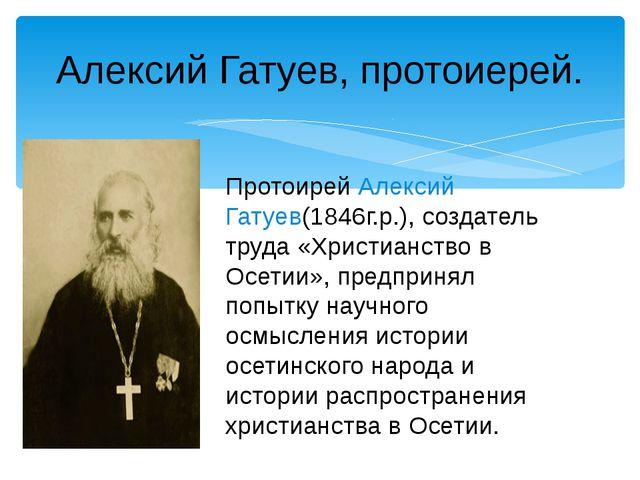 Алексий Гатуев, протоиерей. Протоирей Алексий Гатуев(1846г.р.), создатель тру...
