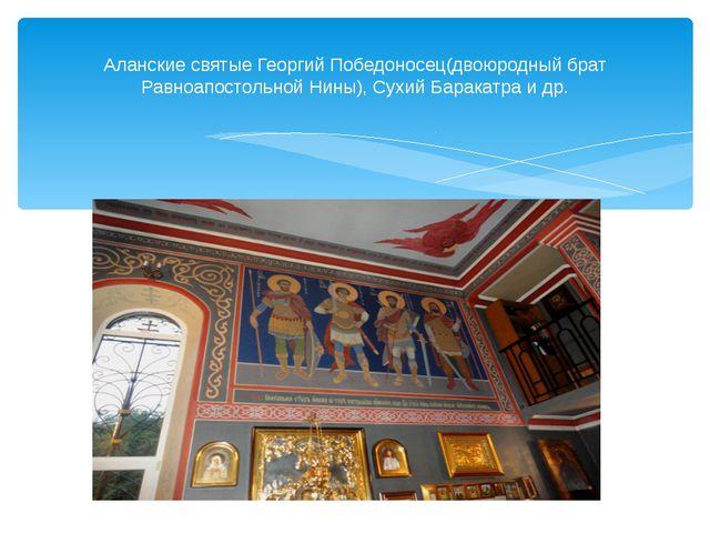 Аланские святые Георгий Победоносец(двоюродный брат Равноапостольной Нины), С...