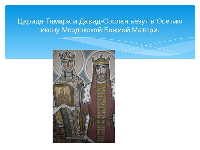 Царица Тамара и Давид-Сослан везут в Осетию икону Моздокской Божией Матери.