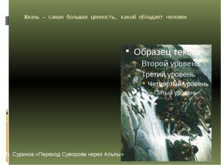 Жизнь – самая большая ценность, какой обладает человек В. Суриков «Переход Су
