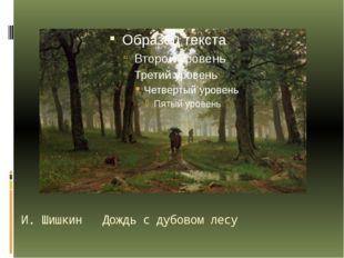 И. Шишкин Дождь с дубовом лесу Кажется всё просто: лес, дорога, слякоть… Но м
