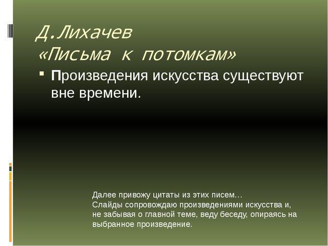 Д.Лихачев «Письма к потомкам» Произведения искусства существуют вне времени....