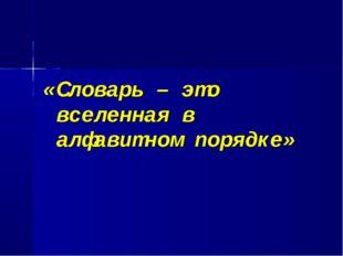 «Словарь – это вселенная в алфавитном порядке»