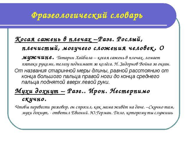 Фразеологический словарь Косая сажень в плечах –Разг. Рослый, плечистый, могу...