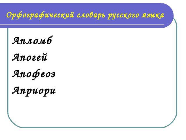 Орфографический словарь русского языка Апломб Апогей Апофеоз Априори