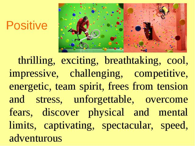 Positive thrilling, exciting, breathtaking, cool, impressive, challenging, co...