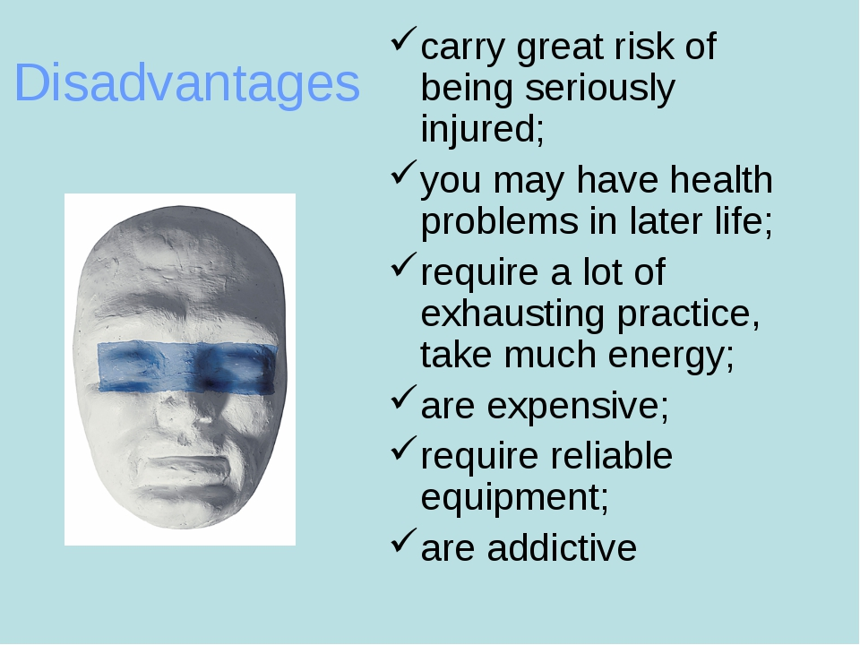 Disadvantages carry great risk of being seriously injured; you may have healt...