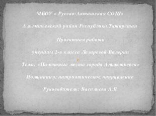 МБОУ « Русско-Акташская СОШ» Альметьевский район Республика Татарстан Проектн