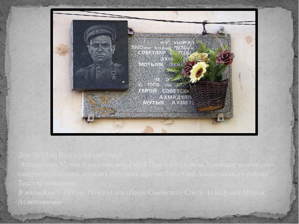 Дом № 13 по Волгоградской улице Ахмадуллин Мутык Ахметзянович . Герой Советс...