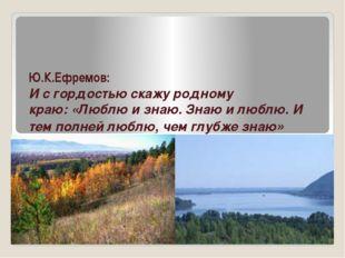 Ю.К.Ефремов: И с гордостью скажу родному краю:«Люблю и знаю. Знаю и люблю.И