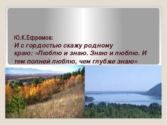 Ю.К.Ефремов: И с гордостью скажу родному краю:«Люблю и знаю. Знаю и люблю.И...