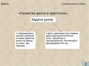 «Развитие жизни в криптозое» Урок 1. Развитие жизни на Земле. 1.Сформировать