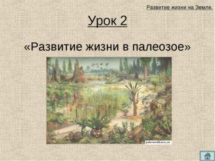 Урок 2 «Развитие жизни в палеозое» Развитие жизни на Земле.