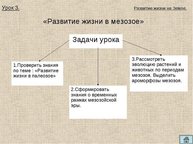 «Развитие жизни в мезозое» Урок 3. Развитие жизни на Земле. Задачи урока 1.Пр...