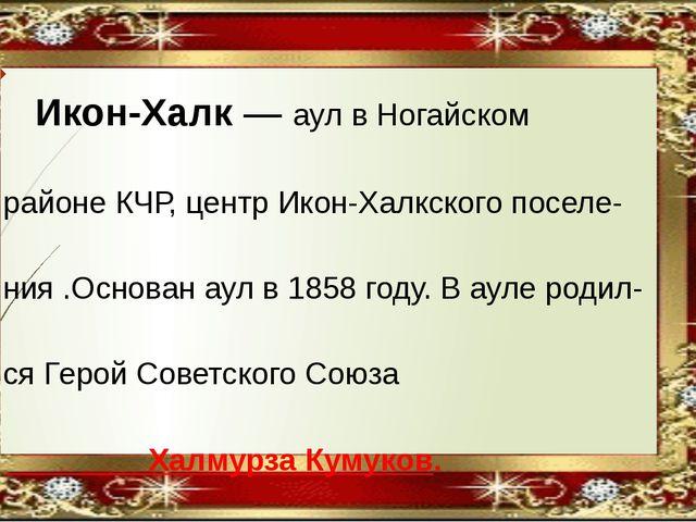 Икон-Халк— аул вНогайском районе КЧР, центрИкон-Халкского поселе- ния .Ос...