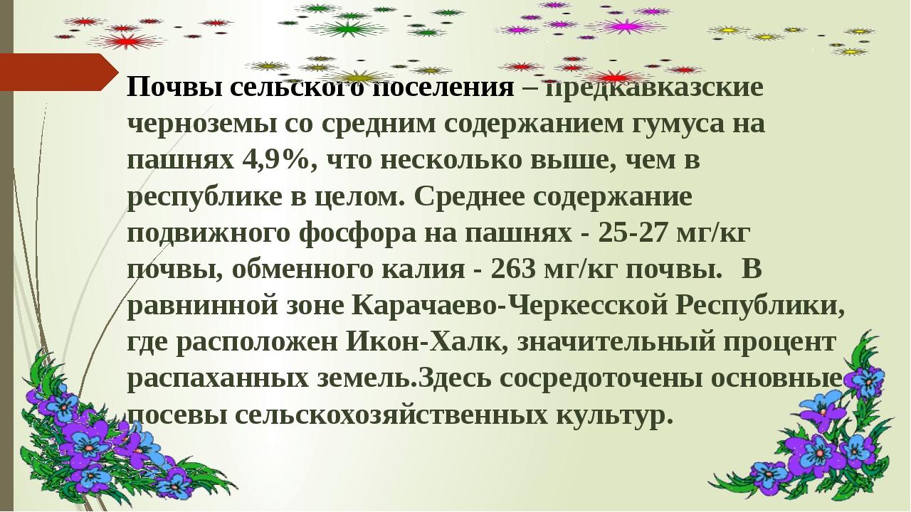 Почвы сельского поселения – предкавказские черноземы со средним содержанием г...
