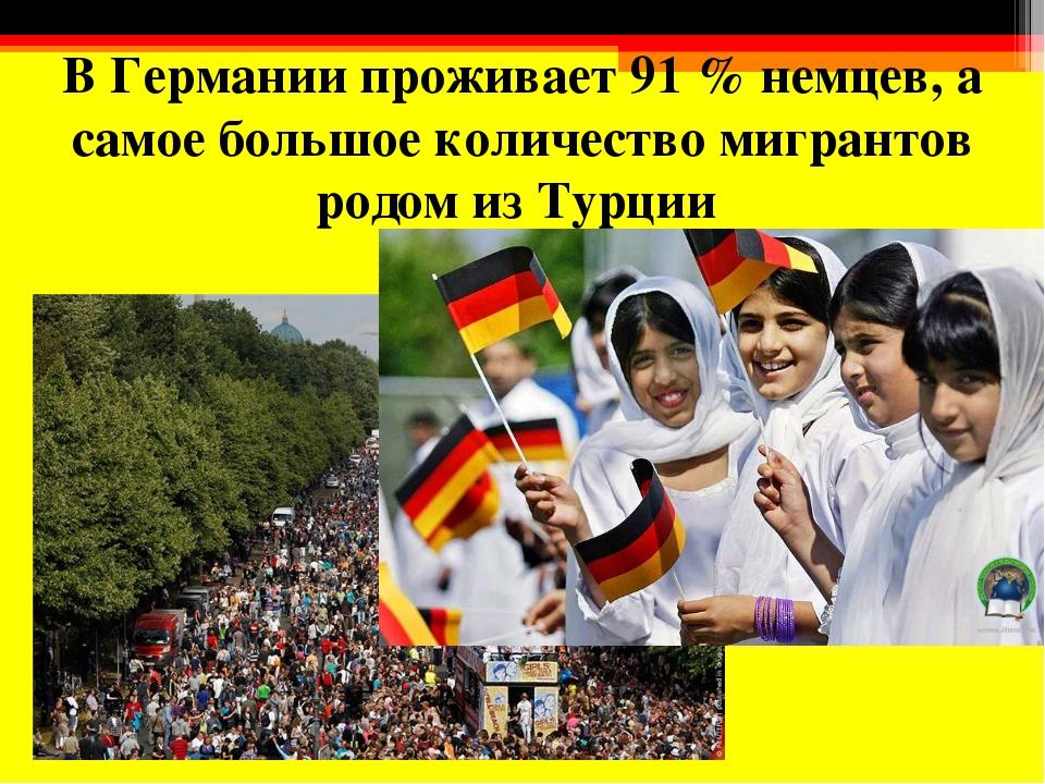 В Германии проживает 91 % немцев, а самое большое количество мигрантов родом...