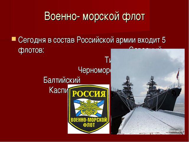 Военно- морской флот Сегодня в состав Российской армии входит 5 флотов: Север...