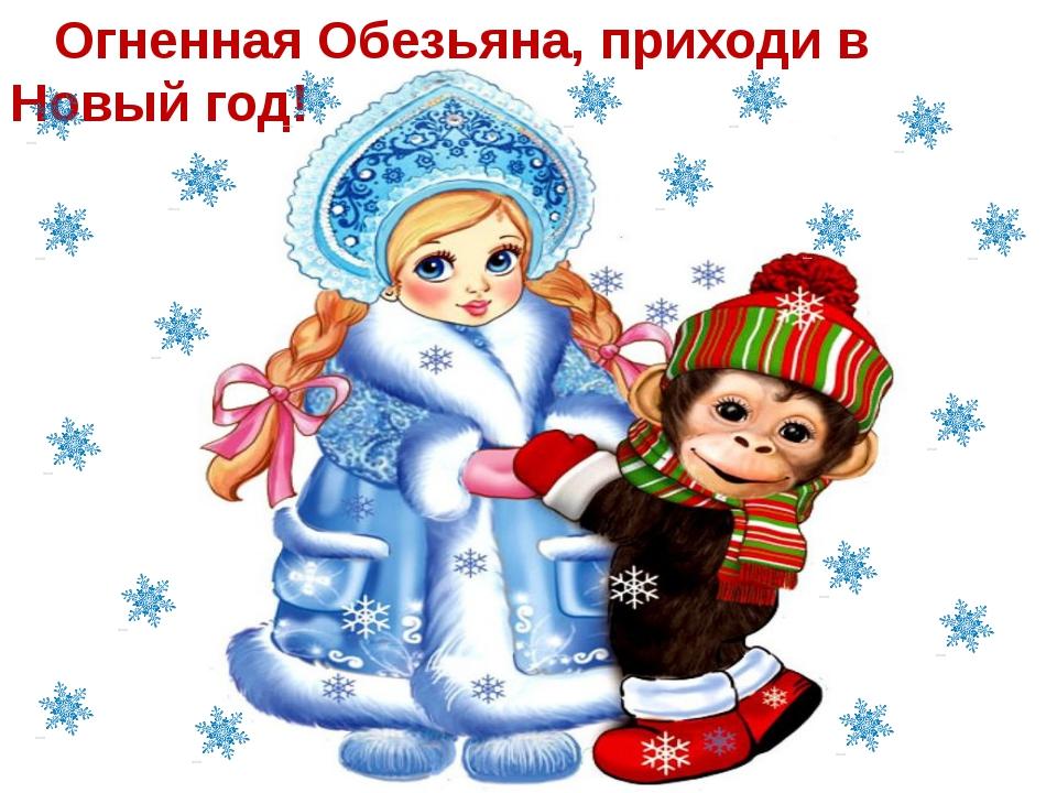 Огненная Обезьяна, приходи в Новый год!