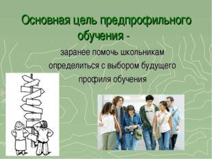 Основная цель предпрофильного обучения - заранее помочь школьникам определить