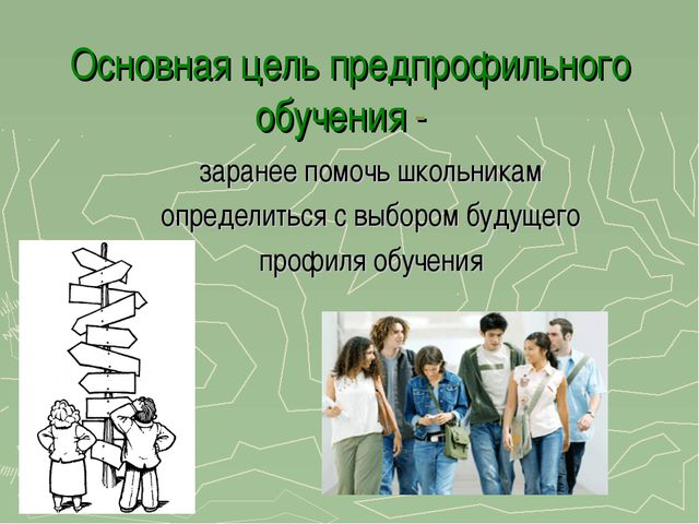 Основная цель предпрофильного обучения - заранее помочь школьникам определить...