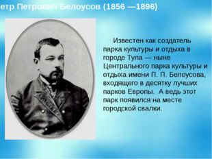 Известен как создатель парка культуры и отдыха в городе Тула — ныне Централь