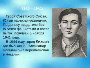 Алекса́ндр Па́влович Чека́лин (1925 – 1941) Герой Советского Союза. Юный парт