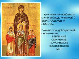 Христианство прибавило к этим добродетелям ещё 3: ВЕРУ, НАДЕЖДУ И ЛЮБОВЬ. По