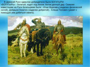 В Древней Руси идеалом добродетели были БОГАТЫРИ. «БОГАТЫРЬ» - богатый, ходи