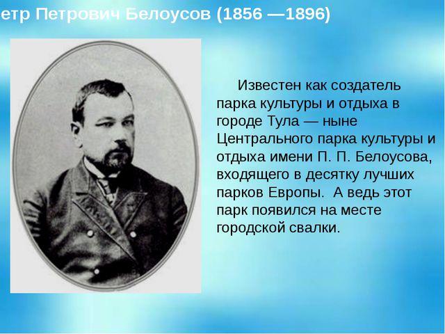 Известен как создатель парка культуры и отдыха в городе Тула — ныне Централь...