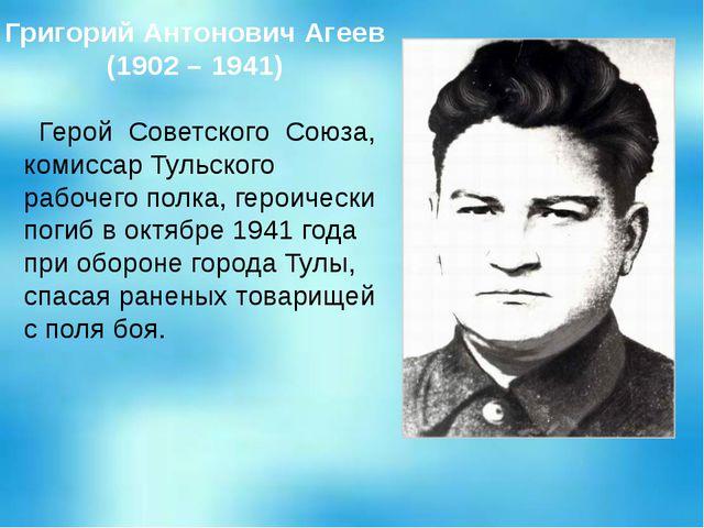 Григорий Антонович Агеев (1902 – 1941) Герой Советского Союза, комиссар Тульс...