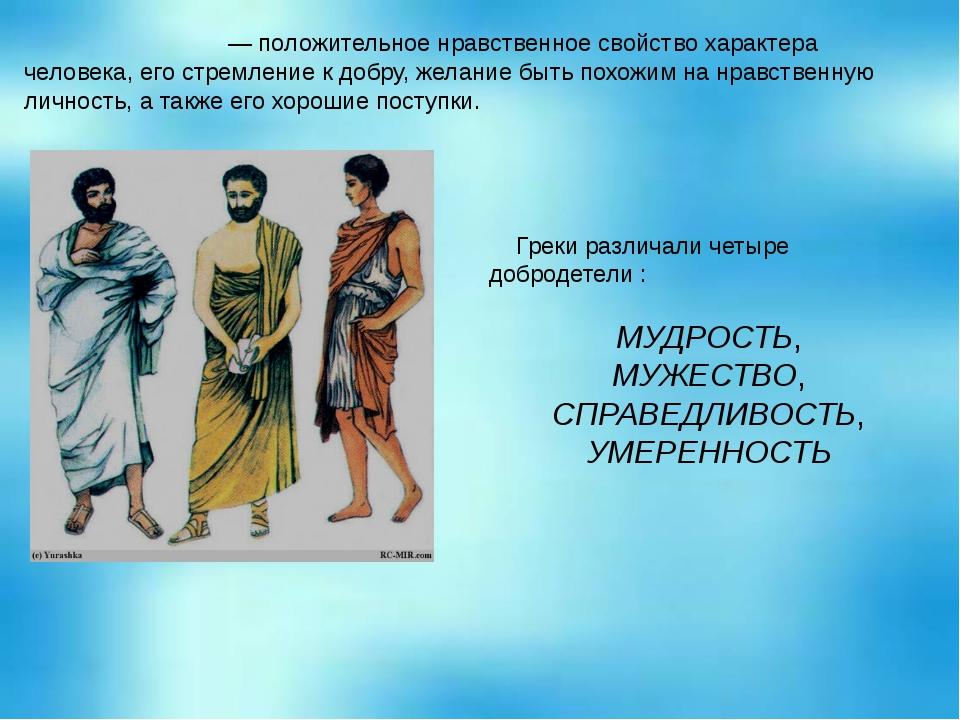 Доброде́тель— положительное нравственное свойство характера человека, его с...