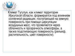 Климат Тугутуя, как климат территории Иркутской области, формируется под вли