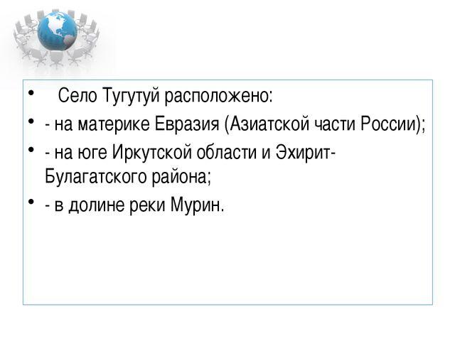 Село Тугутуй расположено: - на материке Евразия (Азиатской части России); -...