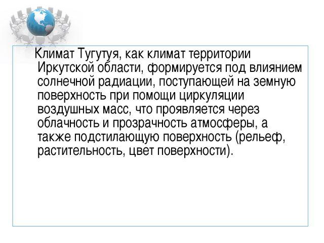 Климат Тугутуя, как климат территории Иркутской области, формируется под вли...