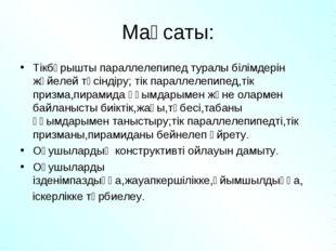 Мақсаты: Тікбұрышты параллелепипед туралы білімдерін жүйелей түсіндіру; тік п