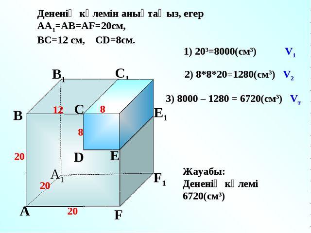 А А1 В С D E F F1 E1 D1 С1 В1 Дененің көлемін анықтаңыз, егер АА1=АВ=АF=20см,...
