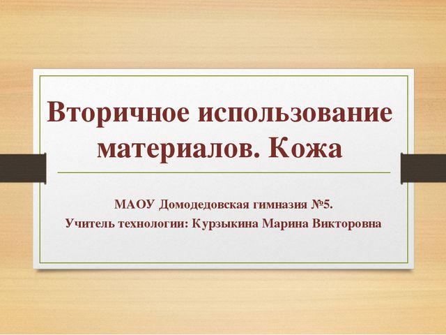 Вторичное использование материалов. Кожа МАОУ Домодедовская гимназия №5. Учит...