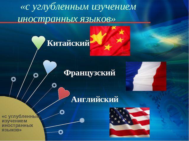 «с углубленным изучением иностранных языков» Китайский Французский Английский...
