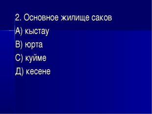 2. Основное жилище саков А) кыстау В) юрта С) куйме Д) кесене