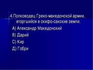 4.Полководец Греко-македонской армии, вторгшийся в скифо-сакские земли. А) Ал