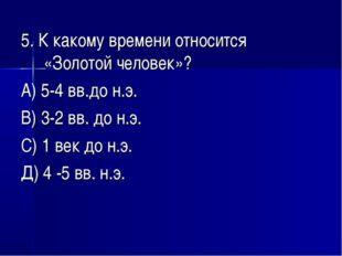 5. К какому времени относится «Золотой человек»? А) 5-4 вв.до н.э. В) 3-2 вв.