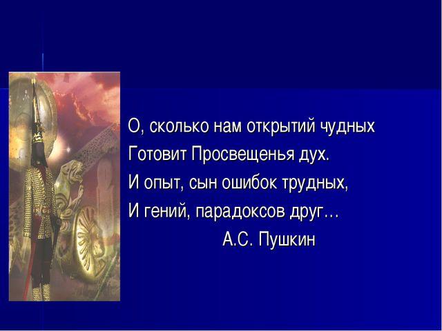О, сколько нам открытий чудных Готовит Просвещенья дух. И опыт, сын ошибок тр...