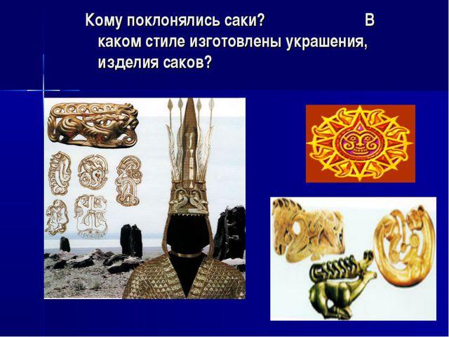 Кому поклонялись саки? В каком стиле изготовлены украшения, изделия саков?