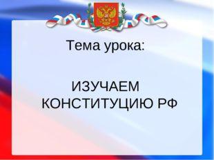 Тема урока: ИЗУЧАЕМ КОНСТИТУЦИЮ РФ