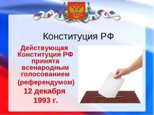 Конституция РФ Действующая Конституция РФ принята всенародным голосованием (р