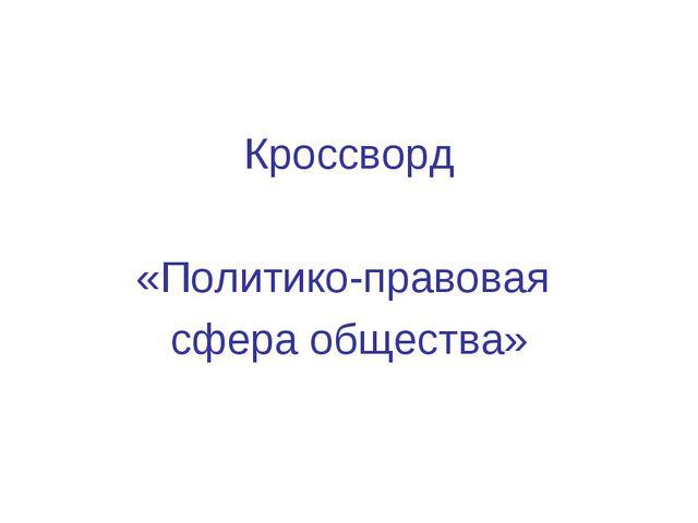 Кроссворд «Политико-правовая сфера общества»