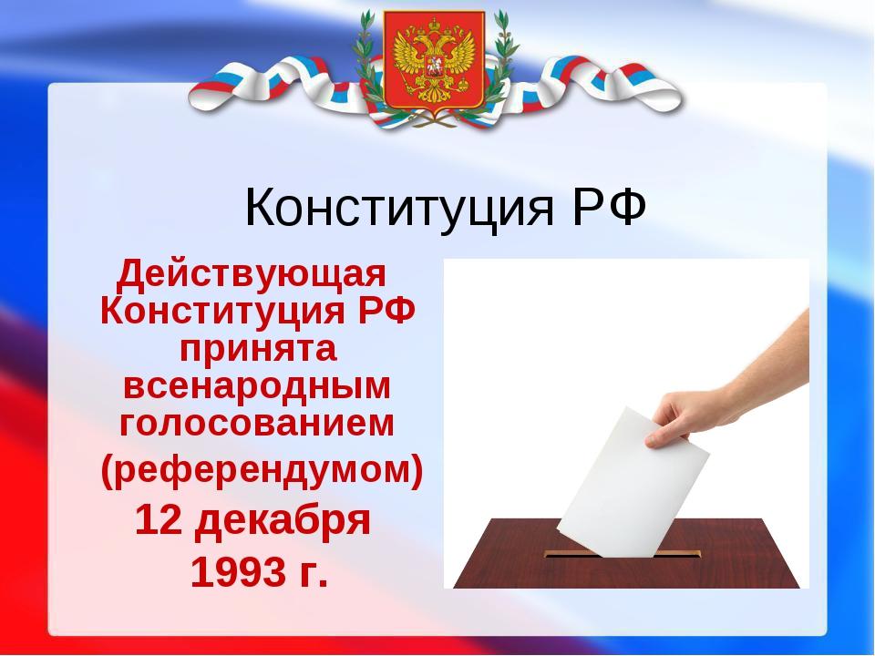 Конституция РФ Действующая Конституция РФ принята всенародным голосованием (р...